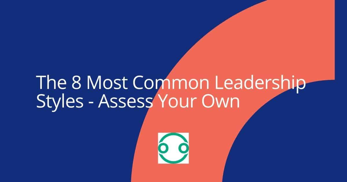 The 8 Most Common Leadership Styles - Assess Your Own